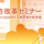 【イベントレポート】2019年3月27日開催 「働き方改革セミナー 『強い組織をつくるOKR×人事評価の新常識』」